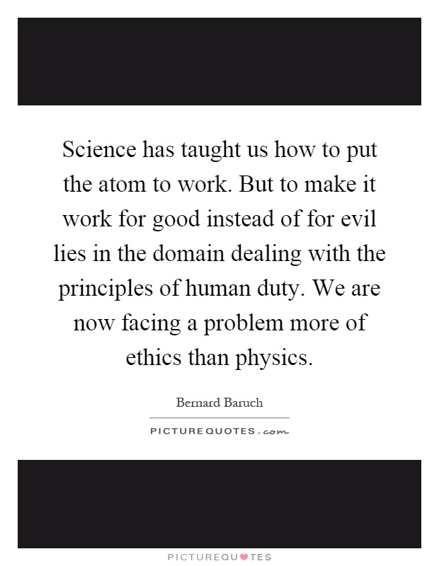 Science has taught us how to put the atom to work. But to make it work for good instead of for evil lies in the domain dealing with the principles of human duty. We are now facing a problem more of ethics than physics Picture Quote #1