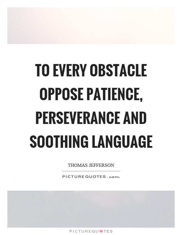To every obstacle oppose patience, perseverance and soothing language Picture Quote #1