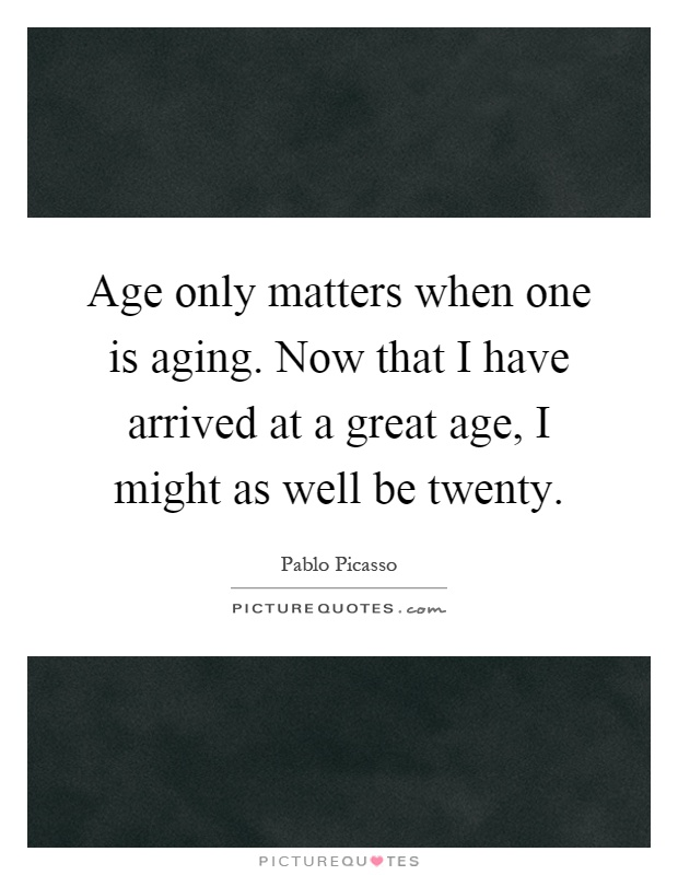 Age only matters when one is aging. Now that I have arrived at a great age, I might as well be twenty Picture Quote #1