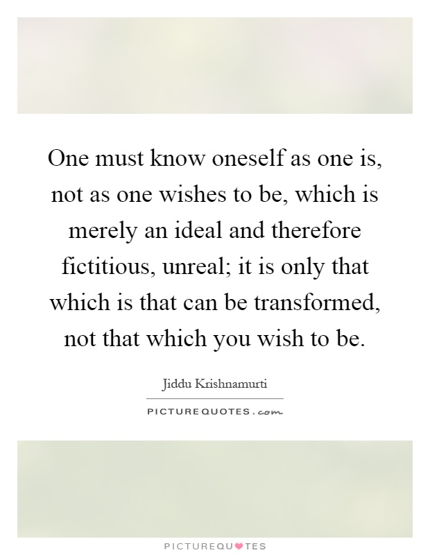 One must know oneself as one is, not as one wishes to be, which is merely an ideal and therefore fictitious, unreal; it is only that which is that can be transformed, not that which you wish to be Picture Quote #1