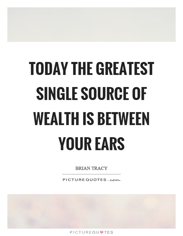 Today the greatest single source of wealth is between your ears Picture Quote #1