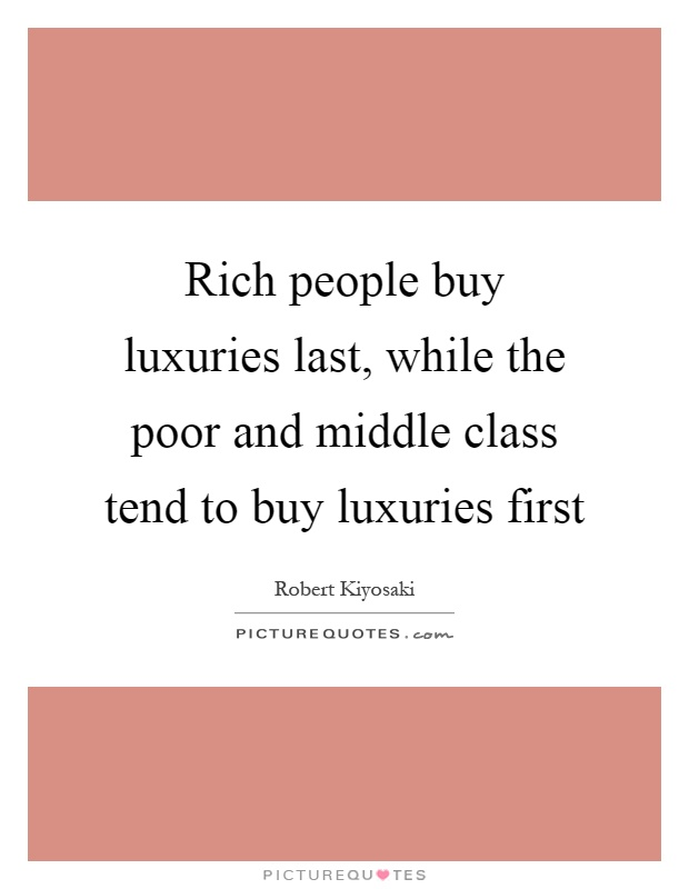 Rich people buy luxuries last, while the poor and middle class tend to buy luxuries first Picture Quote #1