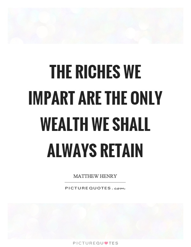 The riches we impart are the only wealth we shall always retain Picture Quote #1