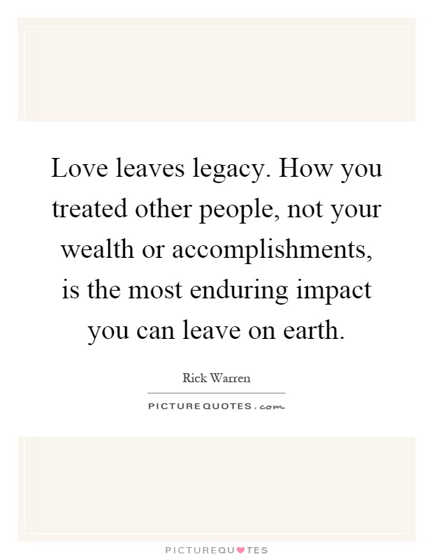 Love leaves legacy. How you treated other people, not your wealth or accomplishments, is the most enduring impact you can leave on earth Picture Quote #1