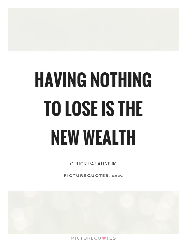 Having nothing to lose is the new wealth Picture Quote #1