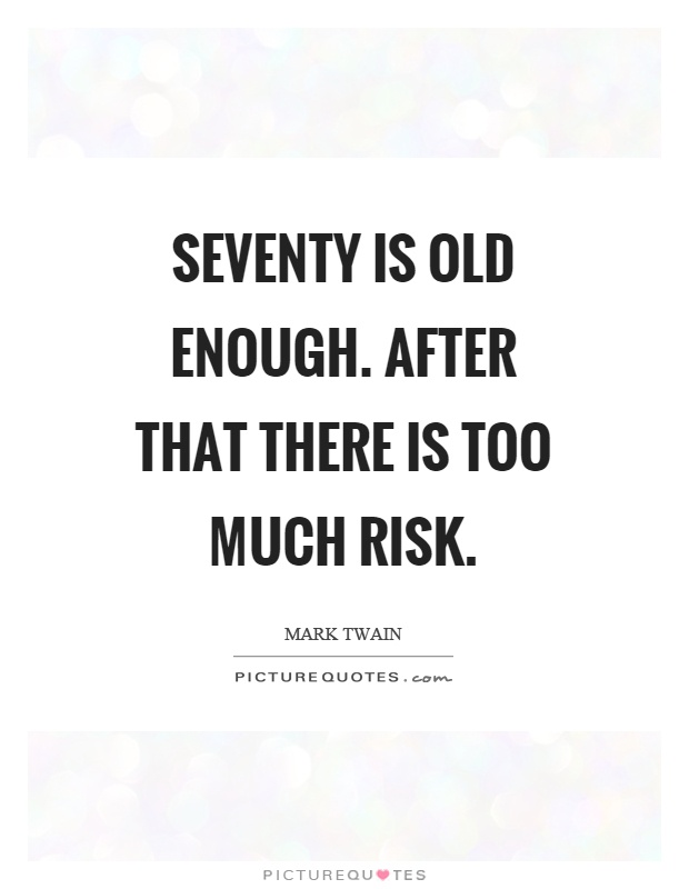 Seventy is old enough. After that there is too much risk Picture Quote #1