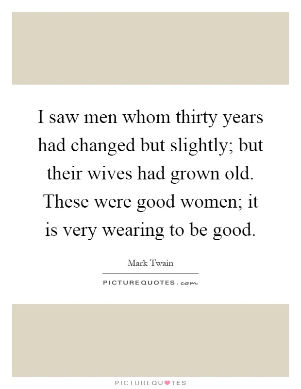 I saw men whom thirty years had changed but slightly; but their wives had grown old. These were good women; it is very wearing to be good Picture Quote #1