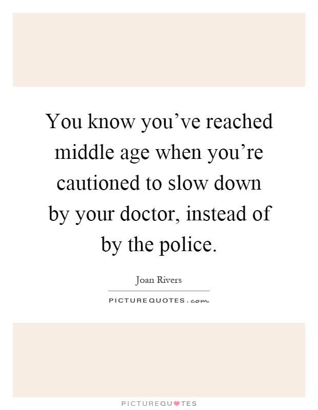 You know you've reached middle age when you're cautioned to slow down by your doctor, instead of by the police Picture Quote #1