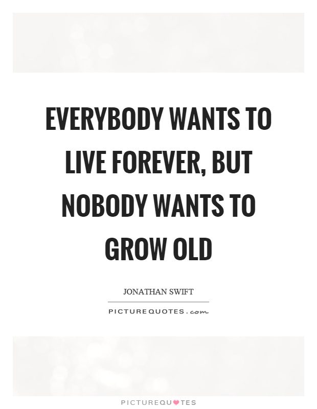 Everybody wants to live forever, but nobody wants to grow old Picture Quote #1
