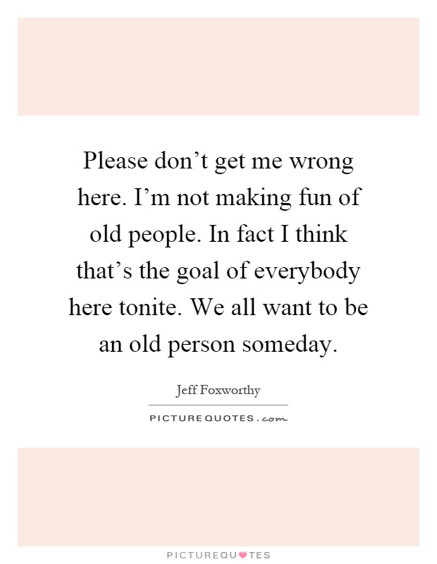 Please don't get me wrong here. I'm not making fun of old people. In fact I think that's the goal of everybody here tonite. We all want to be an old person someday Picture Quote #1