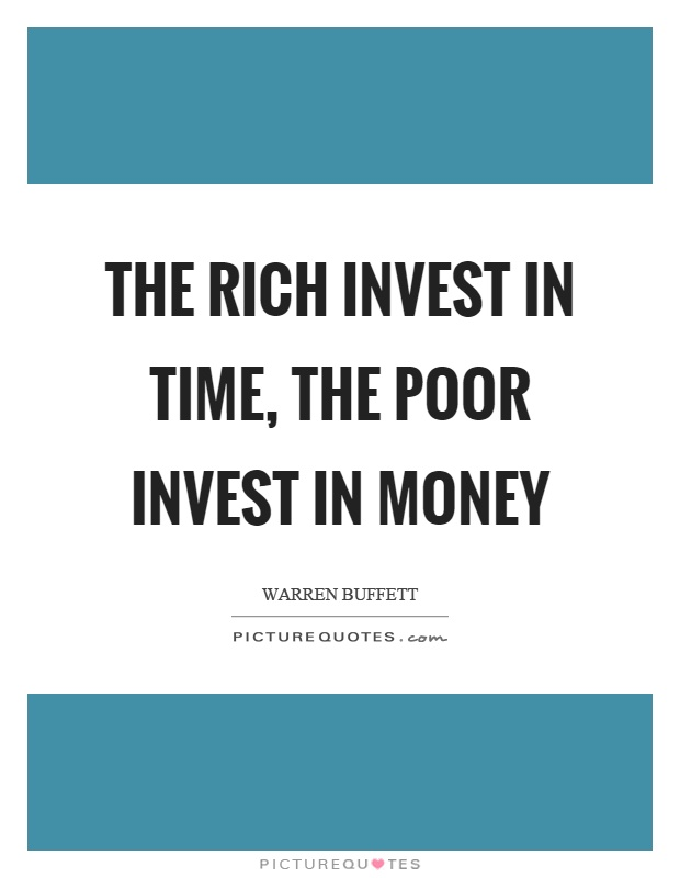 The rich invest in time, the poor invest in money Picture Quote #1