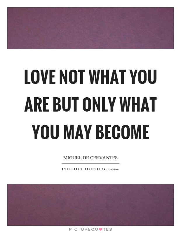 Love not what you are but only what you may become Picture Quote #1