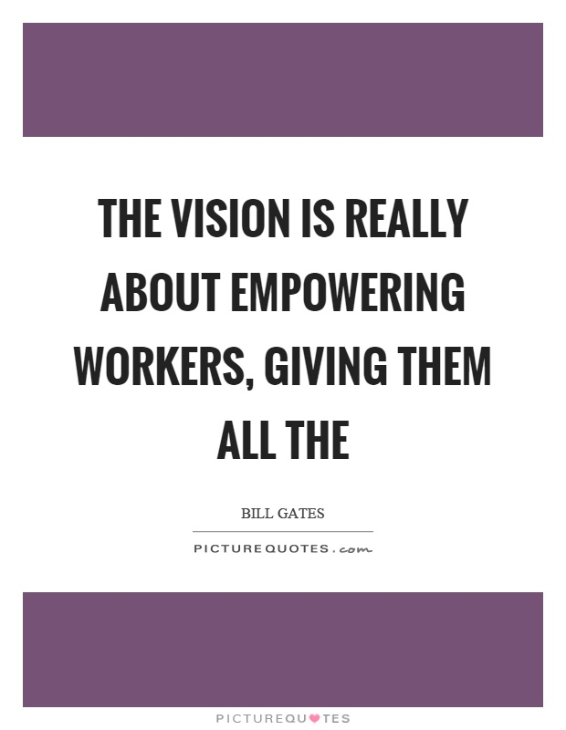 The vision is really about empowering workers, giving them all the Picture Quote #1