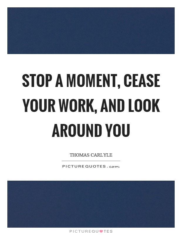 Stop a moment, cease your work, and look around you Picture Quote #1