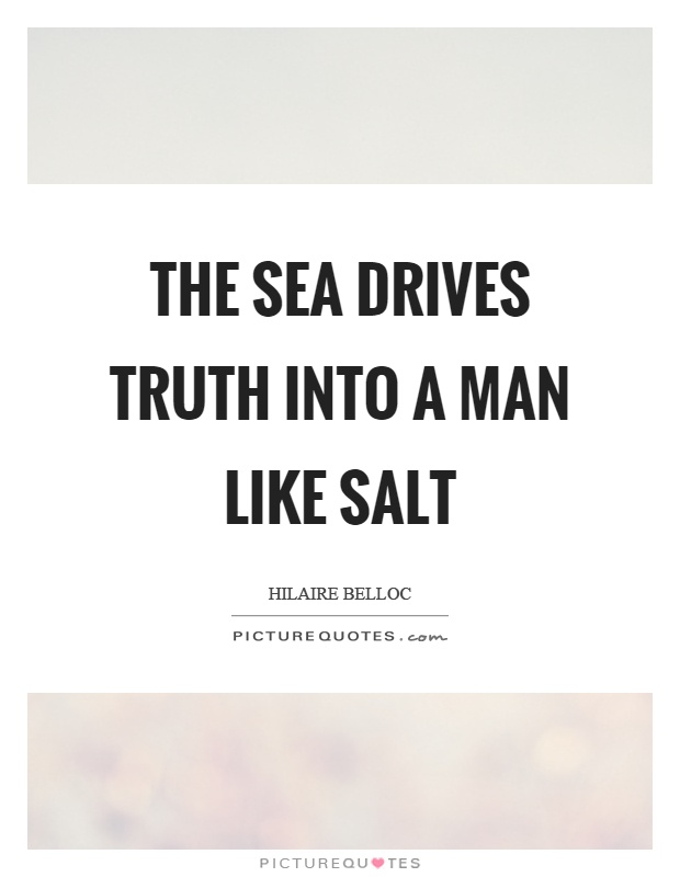 The sea drives truth into a man like salt Picture Quote #1