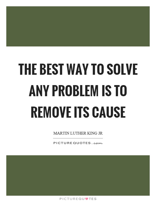 The best way to solve any problem is to remove its cause Picture Quote #1