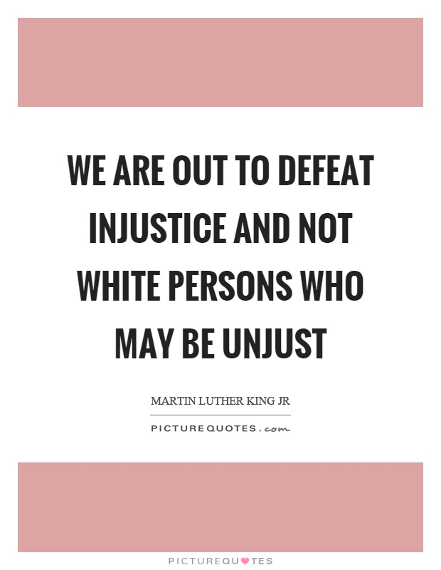 We are out to defeat injustice and not white persons who may be unjust Picture Quote #1