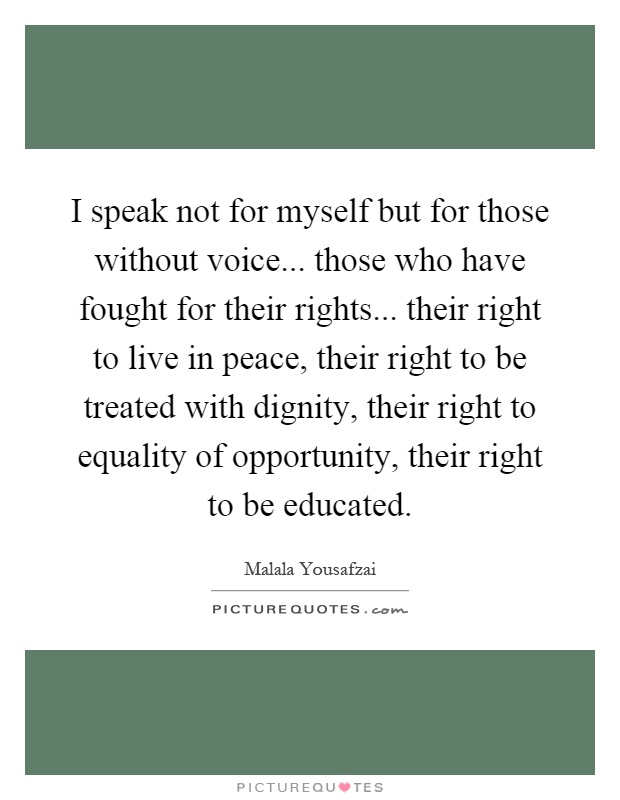 I speak not for myself but for those without voice... those who have fought for their rights... their right to live in peace, their right to be treated with dignity, their right to equality of opportunity, their right to be educated Picture Quote #1