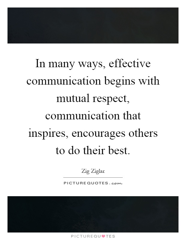 In many ways, effective communication begins with mutual respect, communication that inspires, encourages others to do their best Picture Quote #1