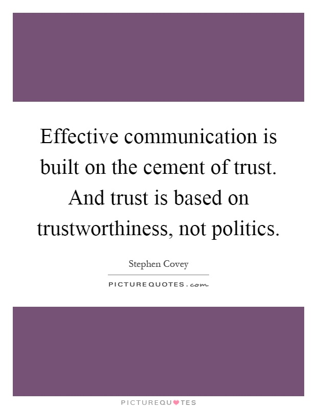 Effective communication is built on the cement of trust. And trust is based on trustworthiness, not politics Picture Quote #1