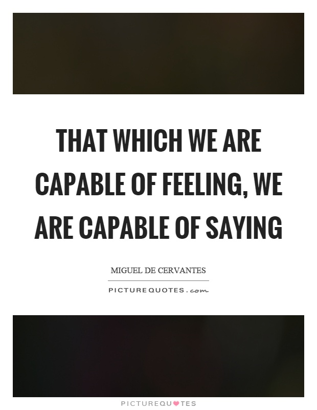 That which we are capable of feeling, we are capable of saying Picture Quote #1