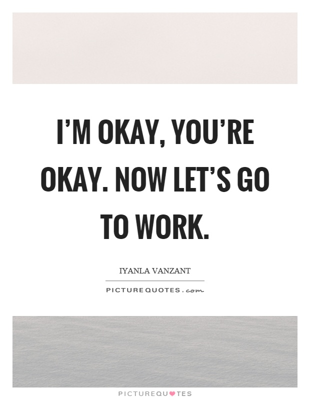 I'm okay, you're okay. Now let's go to work Picture Quote #1