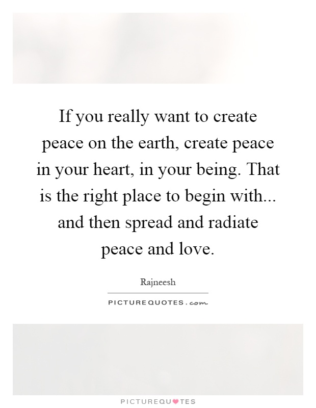 If you really want to create peace on the earth, create peace in your heart, in your being. That is the right place to begin with... and then spread and radiate peace and love Picture Quote #1