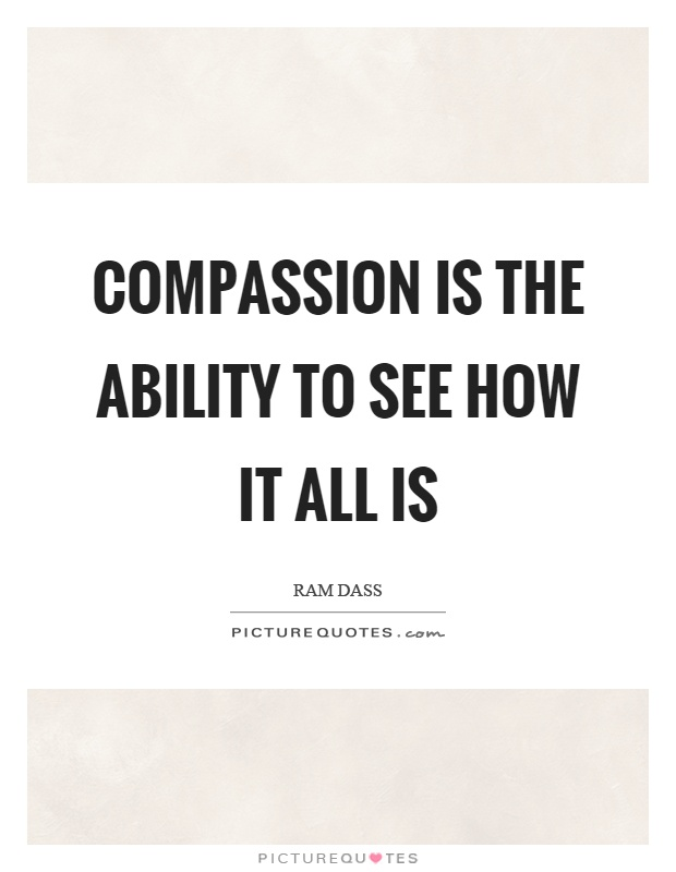 Compassion is the ability to see how it all is Picture Quote #1