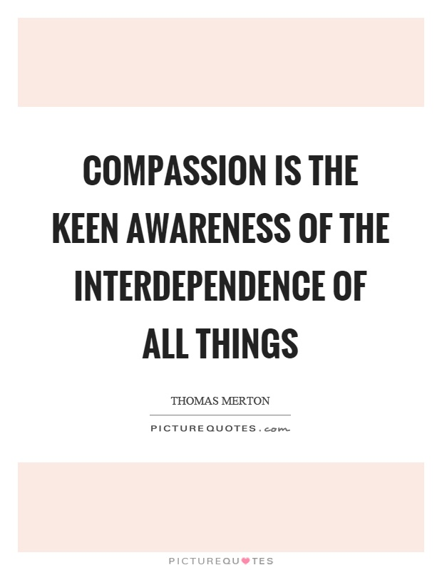 Compassion is the keen awareness of the interdependence of all things Picture Quote #1