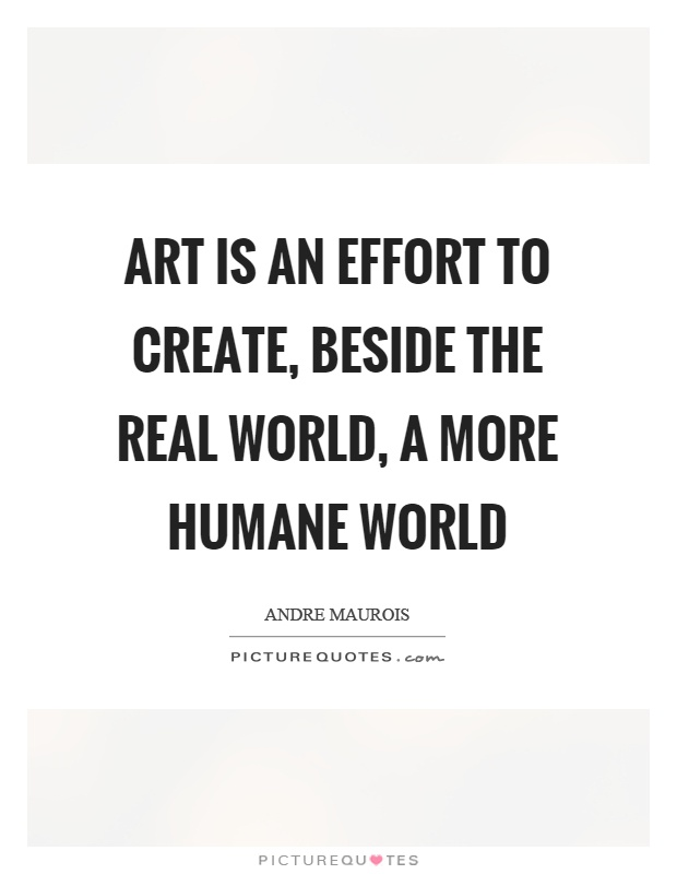 Art is an effort to create, beside the real world, a more humane world Picture Quote #1