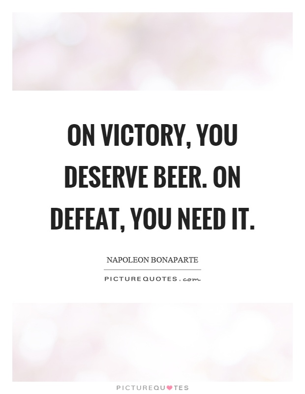 On victory, you deserve beer. On defeat, you need it Picture Quote #1