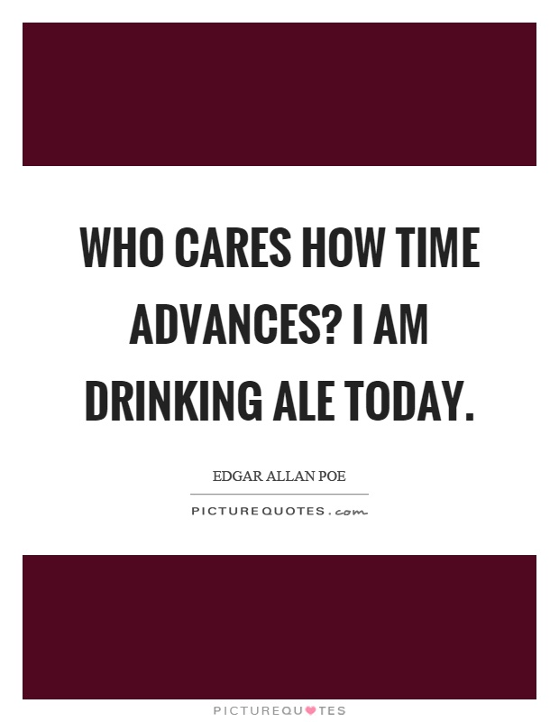 Who cares how time advances? I am drinking ale today Picture Quote #1
