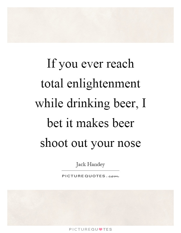 If you ever reach total enlightenment while drinking beer, I bet it makes beer shoot out your nose Picture Quote #1