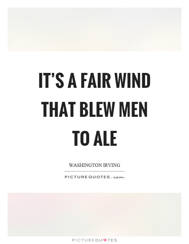 It's a fair wind that blew men to ale Picture Quote #1