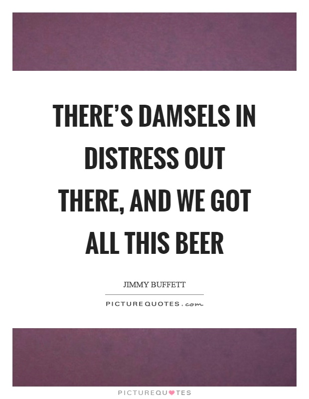 There's damsels in distress out there, and we got all this beer Picture Quote #1