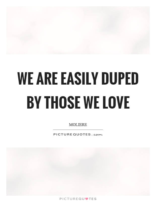 We are easily duped by those we love Picture Quote #1