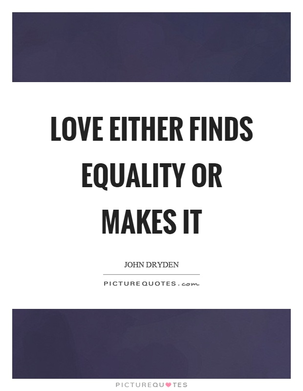 Love either finds equality or makes it Picture Quote #1