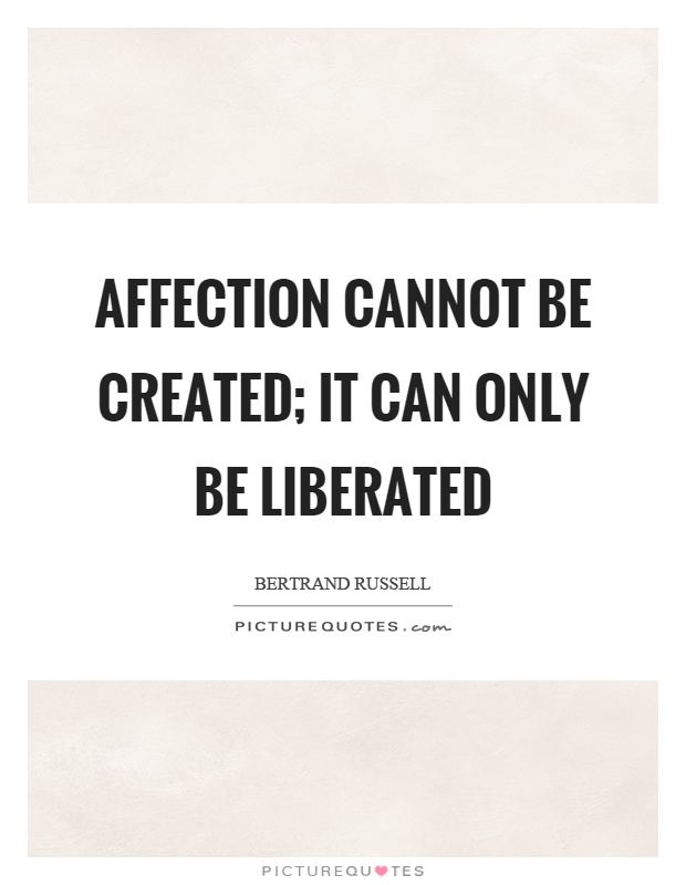 Affection cannot be created; it can only be liberated Picture Quote #1