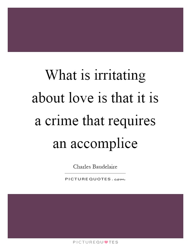 What is irritating about love is that it is a crime that requires an accomplice Picture Quote #1