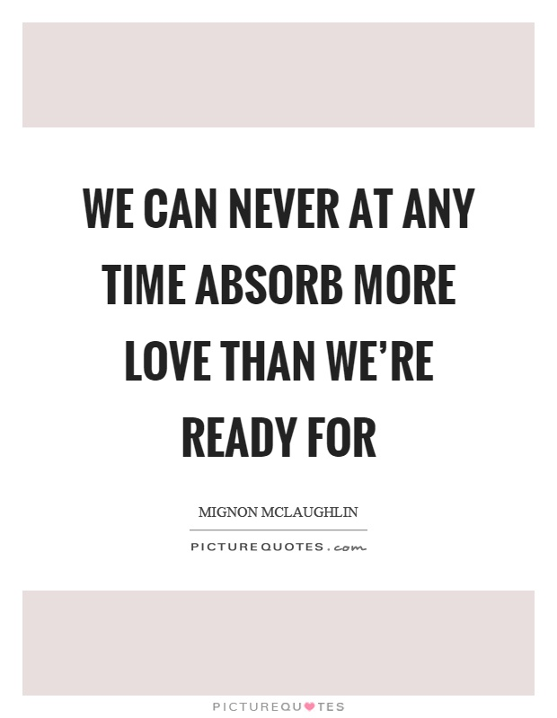 We can never at any time absorb more love than we're ready for Picture Quote #1