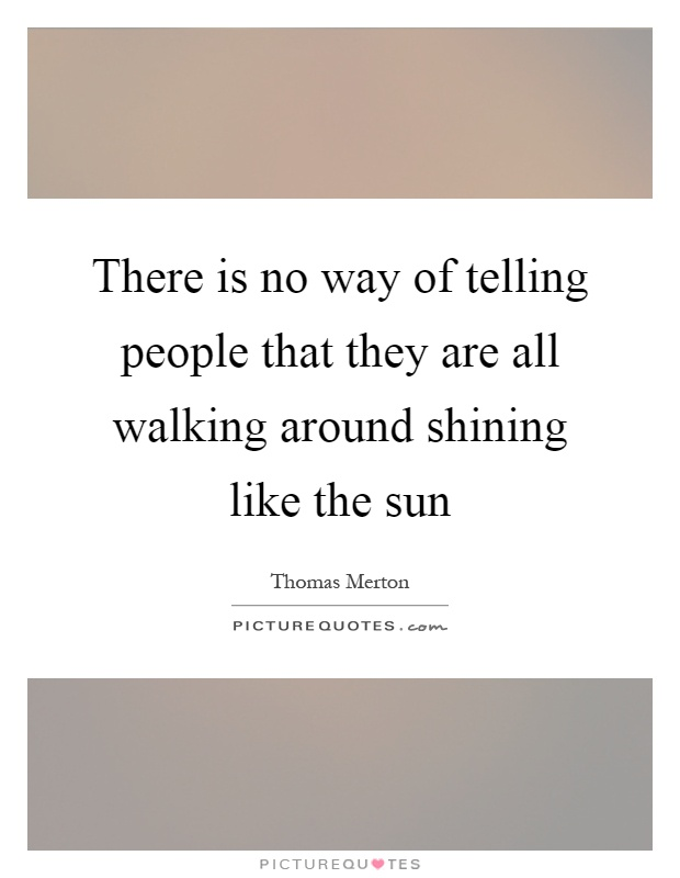 There is no way of telling people that they are all walking around shining like the sun Picture Quote #1