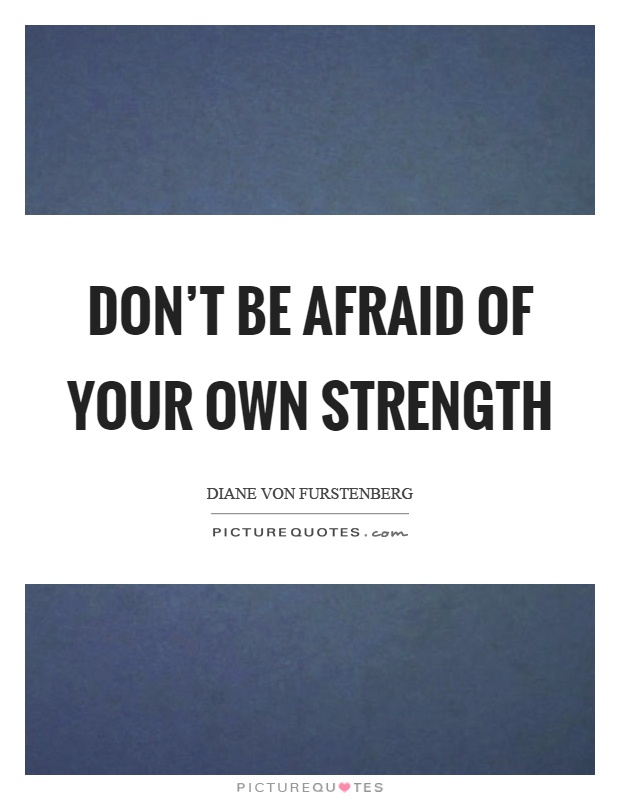 Don't be afraid of your own strength Picture Quote #1