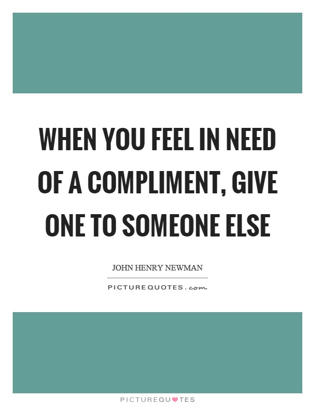 When you feel in need of a compliment, give one to someone else Picture Quote #1