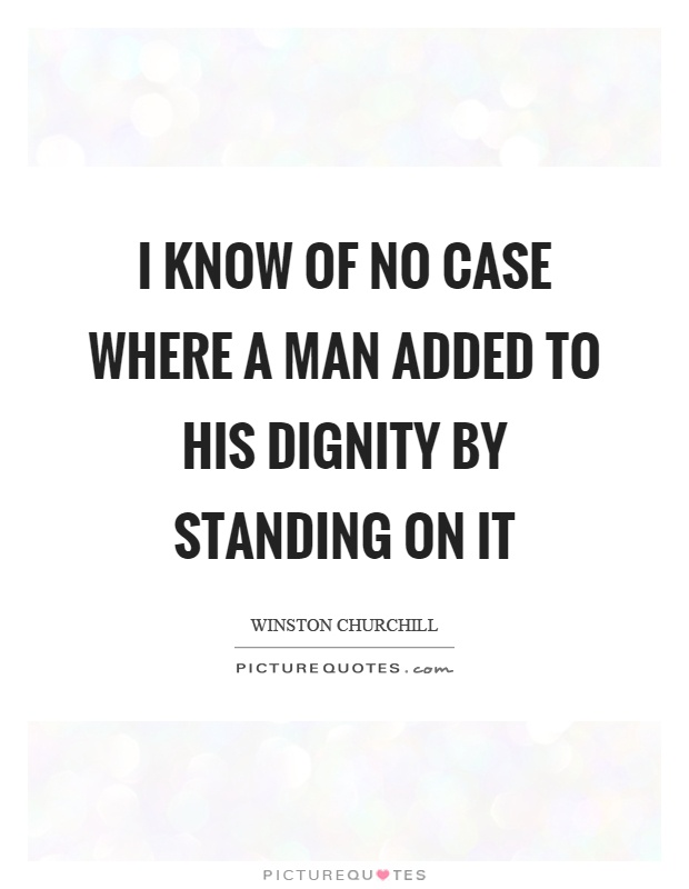 I know of no case where a man added to his dignity by standing on it Picture Quote #1