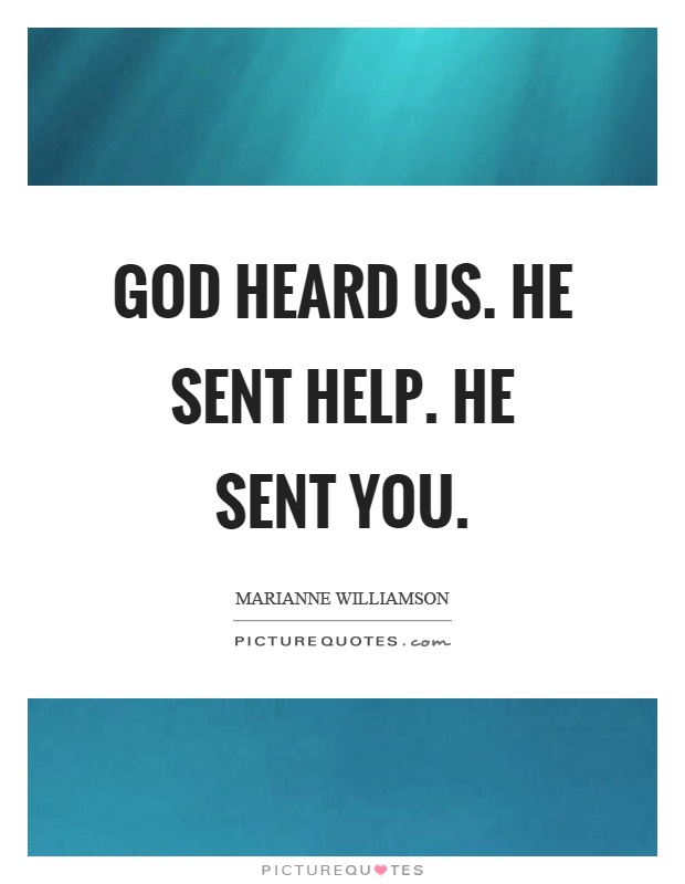 God heard us. He sent help. He sent you Picture Quote #1