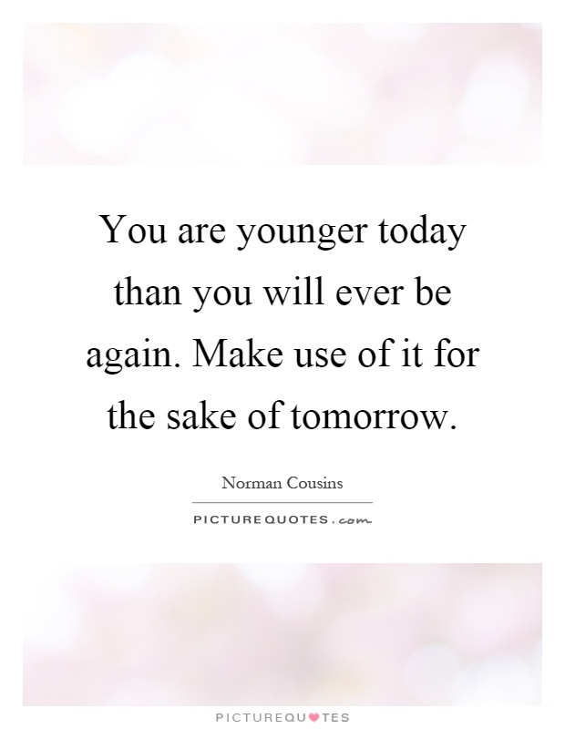 You are younger today than you will ever be again. Make use of it for the sake of tomorrow Picture Quote #1