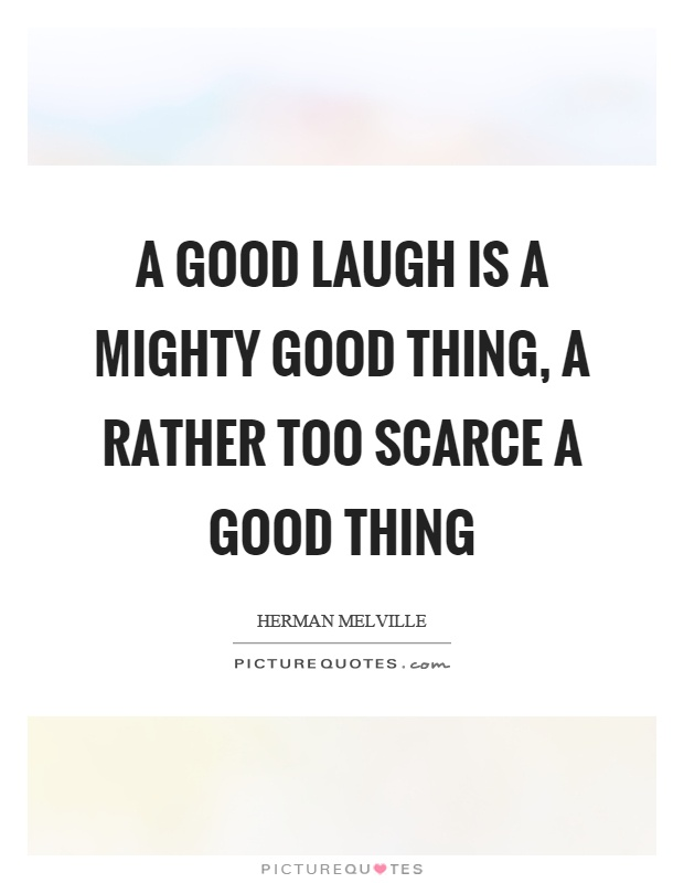 A good laugh is a mighty good thing, a rather too scarce a good thing Picture Quote #1