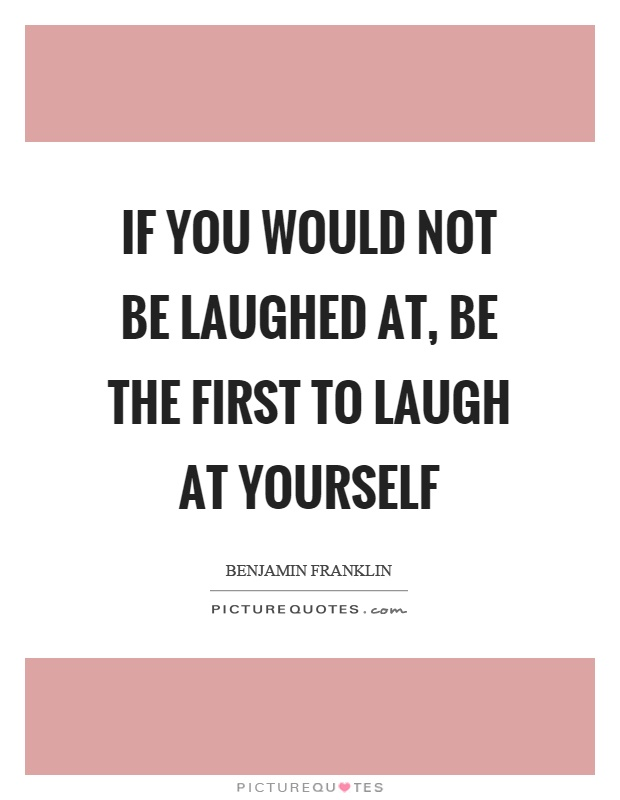 If you would not be laughed at, be the first to laugh at yourself Picture Quote #1