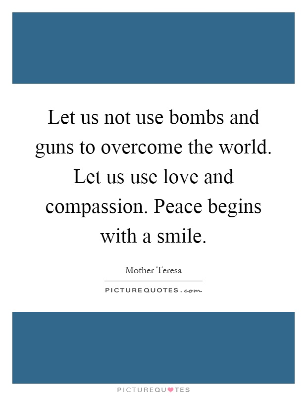 Let us not use bombs and guns to overcome the world. Let us use love and compassion. Peace begins with a smile Picture Quote #1