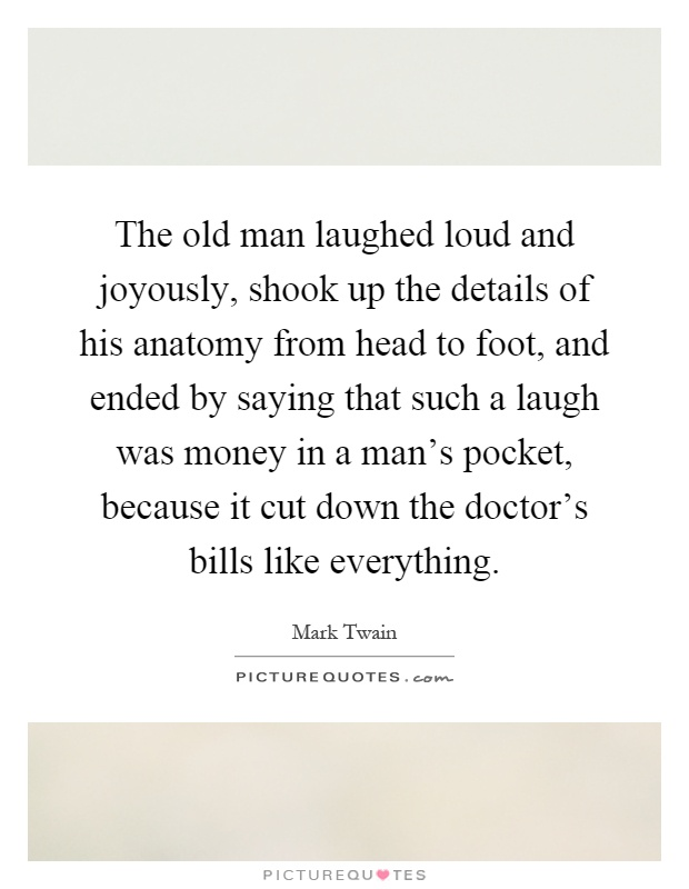 The old man laughed loud and joyously, shook up the details of his anatomy from head to foot, and ended by saying that such a laugh was money in a man's pocket, because it cut down the doctor's bills like everything Picture Quote #1